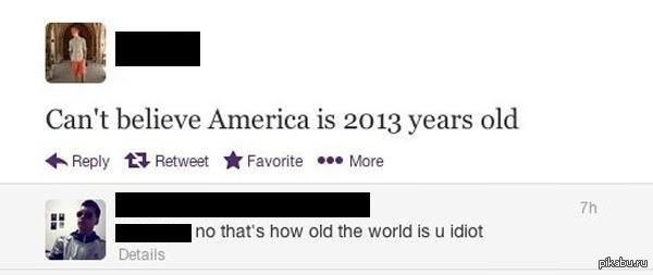 Ну тупые! - Не могу поверить что америке 2013 лет!  - Нет, идиот, столько лет миру!