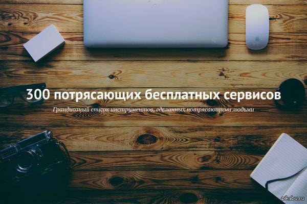300 потрясающих бесплатных сервисов (2.0) [habrahabr] (http://habrahabr.ru/post/250621/) не мое! я просто разместил объяву! ОЧЕНЬ полезный пост. не хочет для ЛЛ линк делать. под катом все есть.