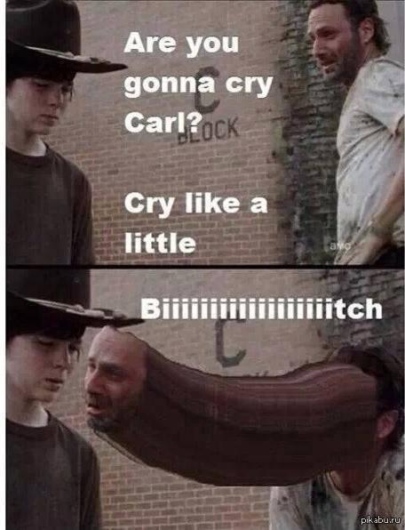 Ты собираешься плакать, Карл? Плакать как маленькая суууууучка