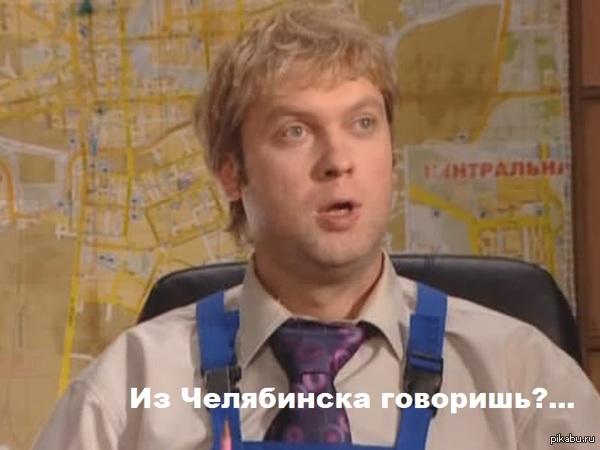 Когда узнают что я из Челябинска!