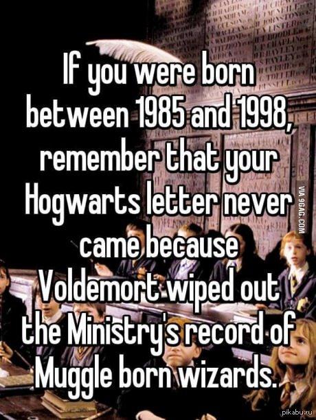 Если вы родились в промежуток между 1985 и 1999, запомните - ваше письмо из Хогвартса никогда не придет потому что Волан-де-Морт уничтожил все записи Министерства Магии о маглорождённых волшебниках.
