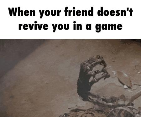 Когда мой друг не возродил меня в игре.