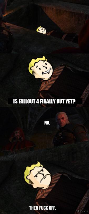 -Новый Fallout вышел?  -Нет. -Тогда оставьте меня в покое, сударь!
